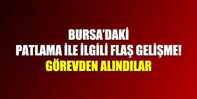Bursa'daki patlama ile ilgili flaş gelişme! Görevden alındılar