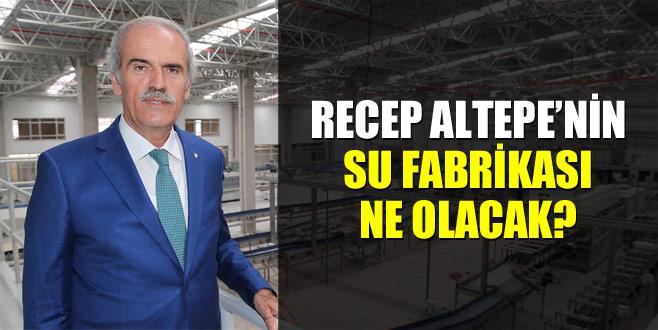 Recep Altepe'nin su fabrikası ne olacak?