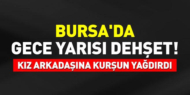 Bursa'da gece yarısı dehşet! Kız arkadaşına kurşun yağdırdı