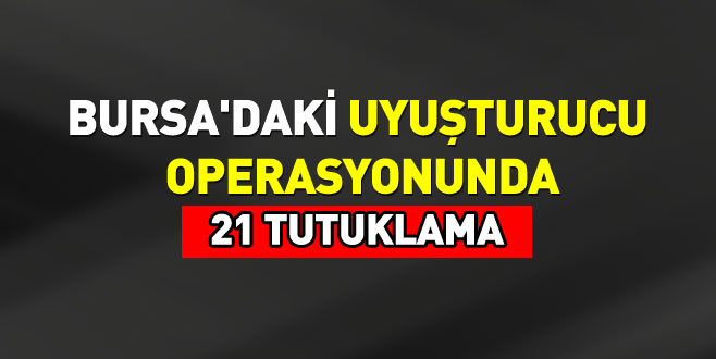Bursa'daki uyuşturucu operasyonunda 21 tutuklama