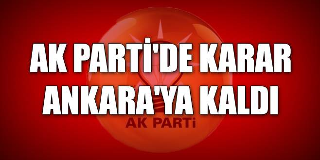 AK Parti'de karar Ankara'ya kaldı