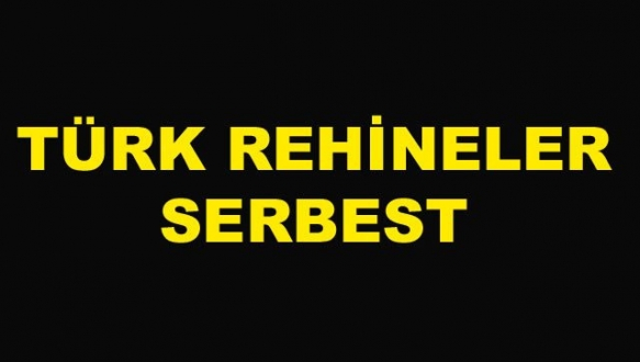 Türk rehineler serbest!