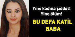 Yine kadına şiddet yine ölüm! Bu defa katil baba