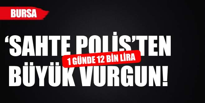 Sahte polisten 1 günde 12 bin liralık vurgun!