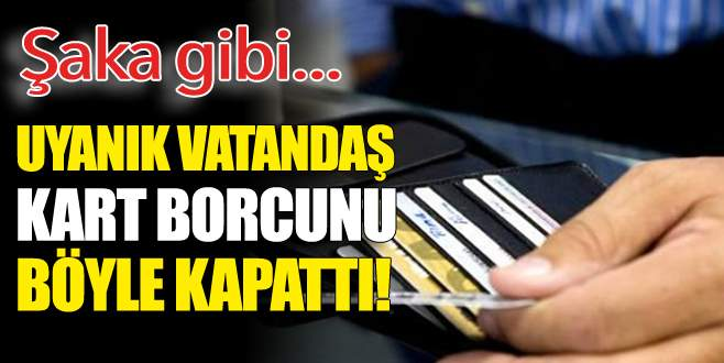 Uyanık vatandaş kart borcunu böyle kapattı!