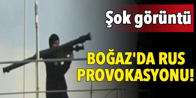 Boğaz'da Rus provokasyonu!