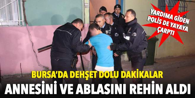 Bursa'da dehşet dolu dakikalar! Annesini ve ablasını rehin aldı