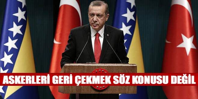 Erdoğan: Askerleri geri çekmek söz konusu değil