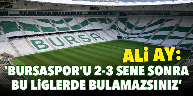 'Bursaspor'u 2-3 sene sonra bu liglerde bulamazsınız'