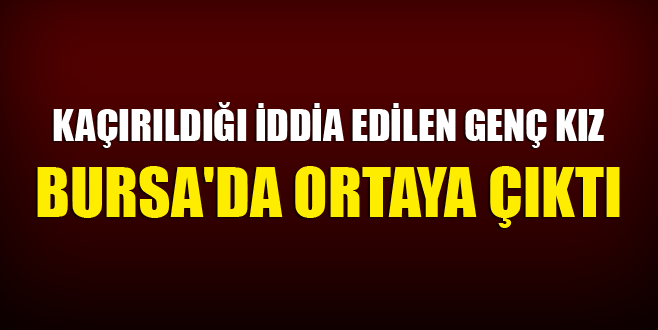 Kaçırıldığı iddia edilen kız Bursa'da ortaya çıktı
