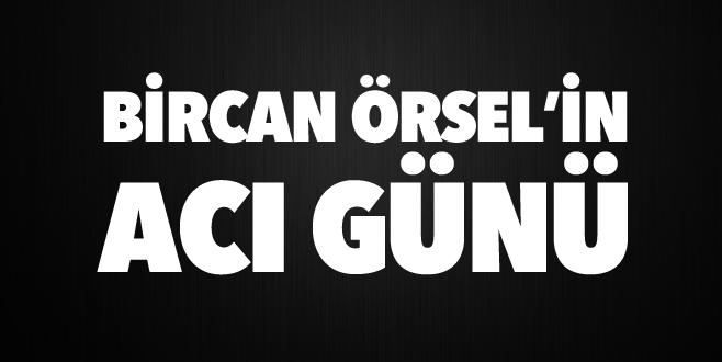 Bircan Örsel'in acı günü