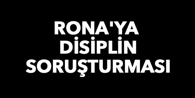 Rona'ya disiplin soruşturması