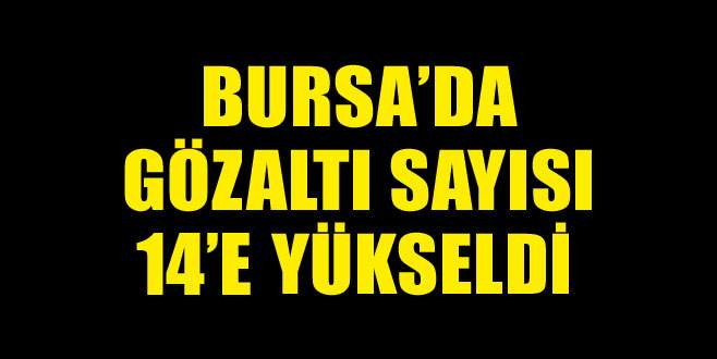 Bursa'da gözaltı sayısı 14'e yükseldi!