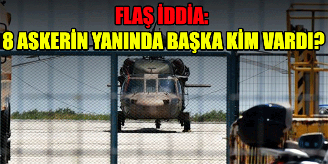 Flaş iddia: 8 askerin yanında başka kim vardı?