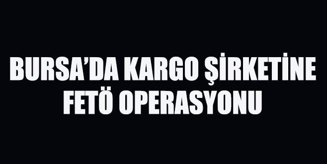 Bursa'da kargo şirketine FETÖ operasyonu