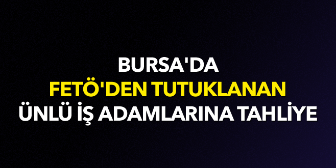 Bursa'da ünlü iş adamlarına tahliye