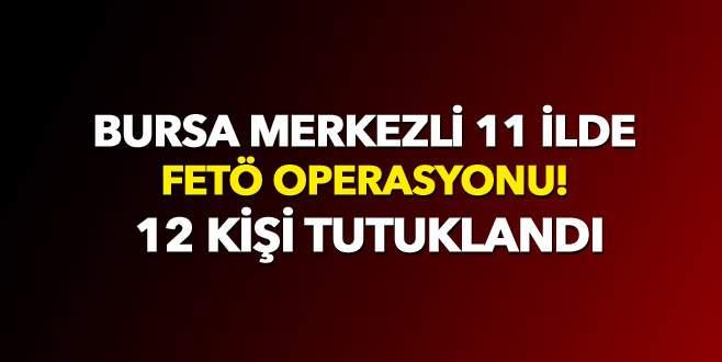 Bursa merkezli 11 ilde FETÖ operasyonu! 12 kişi tutuklandı