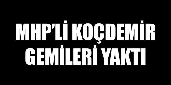 MHP'li Koçdemir gemileri yaktı