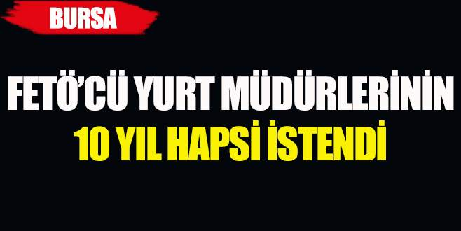 Bursa'da FETÖ'cü yurt müdürlerine 10 yıl hapis isteniyor