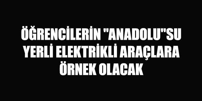 Öğrencilerin 'Anadolu'su yerli elektrikli araçlara örnek olacak