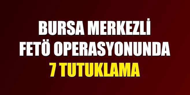 Bursa merkezli FETÖ operasyonunda 7 tutuklama