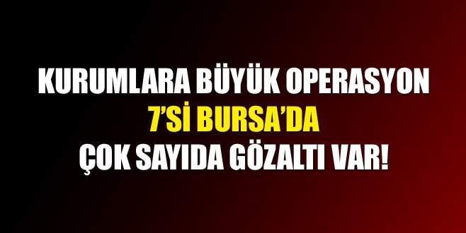 Kurumlara büyük operasyon: Bursa'da 7 gözaltı