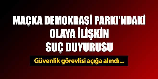 Maçka Demokrasi Parkı'ndaki olaya ilişkin suç duyurusu