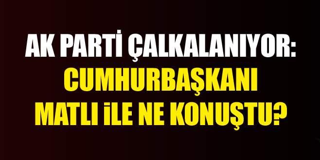 AK Parti çalkalanıyor: Matlı ile Cumhurbaşkanı ne konuştular?