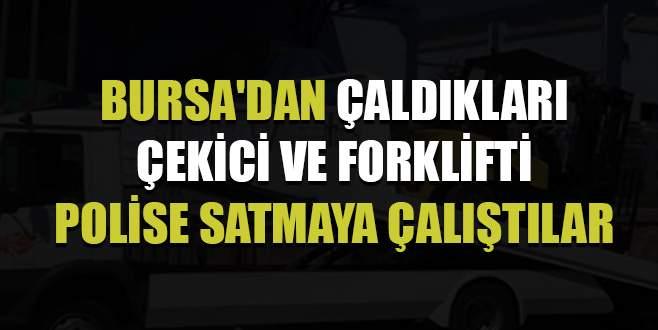 Bursa'dan çaldıkları çekici ve forklifti polise satmaya çalıştılar