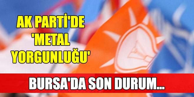 AK Parti'de 'metal yorgunluğu' Bursa'da son durum…