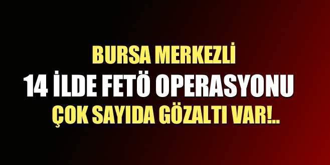 Bursa merkezli 14 ilde FETÖ operasyonu!