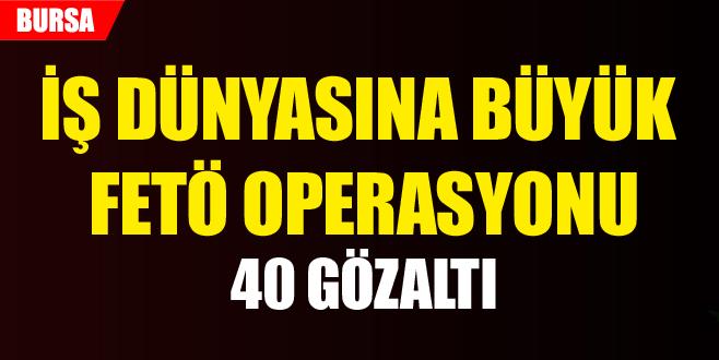 İş dünyasına büyük FETÖ operasyonu: 40 gözaltı